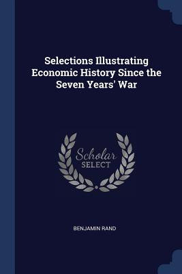 Selections Illustrating Economic History Since the Seven Years' War - Rand, Benjamin