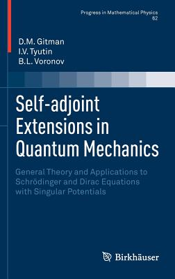 Self-adjoint Extensions in Quantum Mechanics: General Theory and Applications to Schroedinger and Dirac Equations with Singular Potentials - Gitman, Dmitry, and Tyutin, Igor, and Voronov, Boris