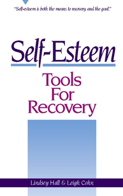 Self-Esteem Tools for Recovery: Self-Esteem Is Both the Means to Recovery and the Goal - Hall, Lindsey, and Cohn, Leigh