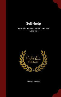 Self-Help: With Illustrations of Character and Conduct - Smiles, Samuel, Jr.