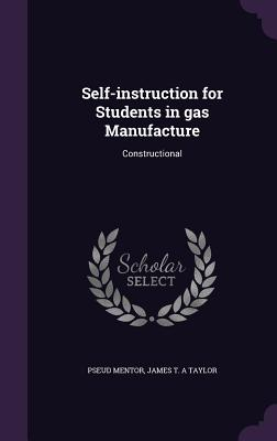 Self-Instruction for Students in Gas Manufacture: Constructional - Mentor, Pseud, and Taylor, James T a