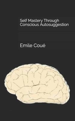 Self Mastery Through Conscious Autosuggestion - Coue, Emile