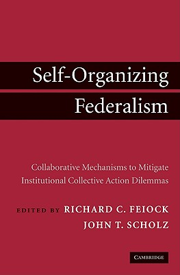 Self-Organizing Federalism: Collaborative Mechanisms to Mitigate Institutional Collective Action Dilemmas - Feiock, Richard C (Editor)
