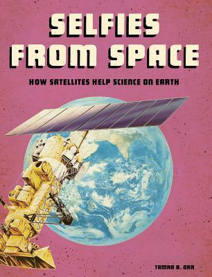 Selfies from Space: How Satellites Help Science on Earth - Orr, Tamra B