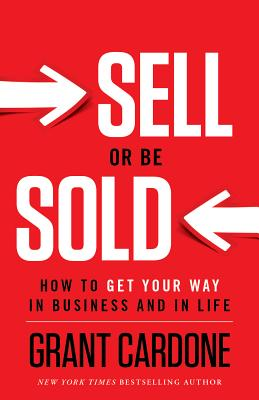 Sell or Be Sold: How to Get Your Way in Business and in Life - Cardone, Grant