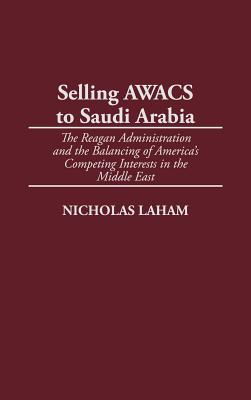 Selling Awacs to Saudi Arabia: The Reagan Administration and the Balancing of America's Competing Interests in the Middle East - Laham, Nicholas