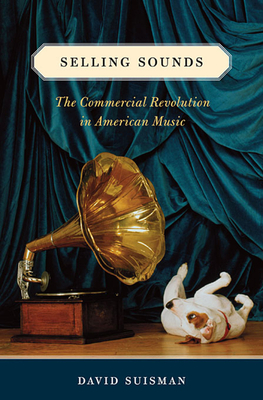 Selling Sounds: The Commercial Revolution in American Music - Suisman, David