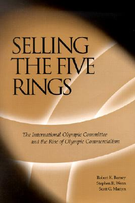 Selling the Five Rings: The International Olympic Committee and the Rise of Olympic Commercialism - Barney, Robert Knight