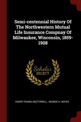 Semi-Centennial History of the Northwestern Mutual Life Insurance Compnay of Milwaukee, Wisconsin, 1859-1908 - [Tyrrell, Henry Franklin]