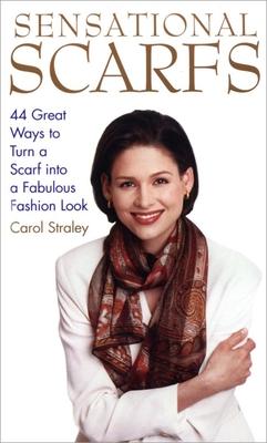 Sensational Scarfs: 44 Great Ways to Turn a Scarf Into a Fabulous Fashion Look - Straley, Carol