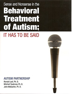 Sense and Nonsense in the Behavioral Treatment of Autism: It Has to Be Said - Leaf, Ron, and McEachin, John, and Taubman, Mitch