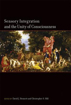 Sensory Integration and the Unity of Consciousness - Bennett, David (Contributions by), and Hill, Christopher, Professor (Contributions by), and Trommershaeuser, Julia...