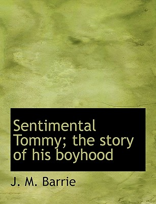 Sentimental Tommy; The Story of His Boyhood - Barrie, James Matthew