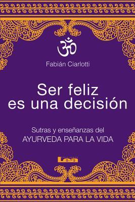 Ser Feliz Es Una Decision: Sutras y Ensenanzas del Ayurveda Para La Vida - Ciarlotti, Fabian