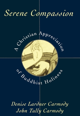 Serene Compassion: A Christian Appreciation of Buddhist Holiness - Carmody, Denise Lardner, and Carmody, John Tully