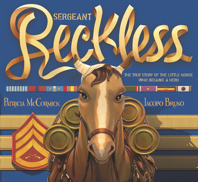 Sergeant Reckless: The True Story of the Little Horse Who Became a Hero - McCormick, Patricia