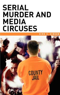 Serial Murder and Media Circuses - Gibson, Dirk C, and Wilcox, Dennis L (Foreword by)