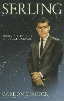 Serling: The Rise and Twilight of Tv's Last Angry Man - Sander, Gordon F, and Simon, Ron (Foreword by)