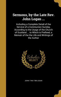 Sermons, by the Late Rev. John Logan ...: Including a Complete Detail of the Service of a Communion Sunday, According to the Usage of the Church of Scotland ... to Which Is Prefixed, a Memoir of the the Life and Writings of the Author - Logan, John 1748-1788