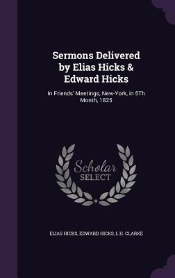 Sermons Delivered by Elias Hicks & Edward Hicks: In Friends' Meetings, New-York, in 5th Month, 1825 - Hicks, Elias, and Hicks, Edward, and Clarke, L H