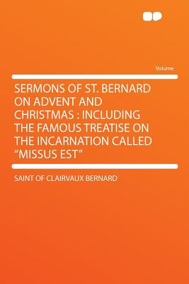 Sermons of St. Bernard on Advent and Christmas: Including the Famous Treatise on the Incarnation Called Missus Est - Bernard, Saint Of Clairvaux