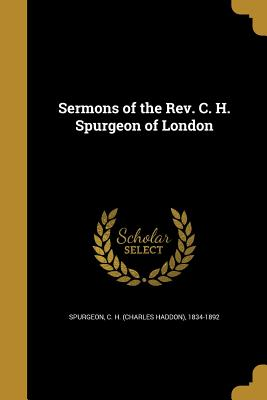 Sermons of the REV. C. H. Spurgeon of London - Spurgeon, C H (Charles Haddon) 1834-1 (Creator)