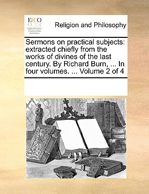 Sermons on Practical Subjects: Extracted Chiefly from the Works of Divines of the Last Century. by Richard Burn, ... in Four Volumes. ... Volume 2 of 4 - Multiple Contributors