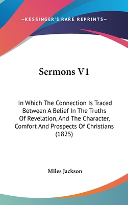 Sermons V1: In Which the Connection Is Traced Between a Belief in the Truths of Revelation, and the Character, Comfort and Prospects of Christians (1825) - Jackson, Miles