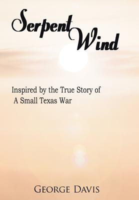 Serpent Wind: Inspired by the True Story of a Small Texas War - Davis, George