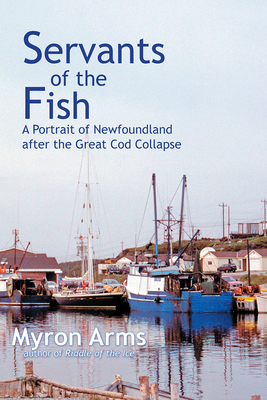 Servants of the Fish: A Portrait of Newfoundland After the Great Cod Collapse - Arms, Myron
