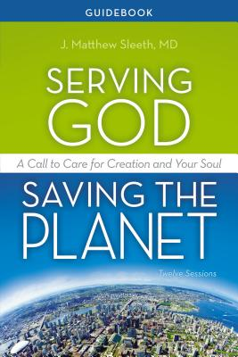 Serving God, Saving the Planet Guidebook: A Call to Care for Creation and Your Soul - Sleeth M D, J Matthew