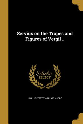 Servius on the Tropes and Figures of Vergil .. - Moore, John Leverett 1859-1926