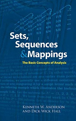 Sets, Sequences and Mappings: The Basic Concepts of Analysis - Anderson, Kenneth, Dr., Ma, and Hall, Dick Wick