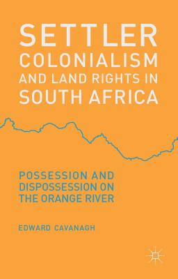Settler Colonialism and Land Rights in South Africa: Possession and Dispossession on the Orange River - Cavanagh, Edward