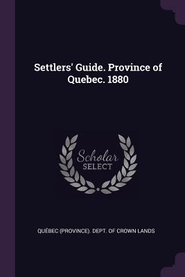 Settlers' Guide. Province of Quebec. 1880 - Quebec (Province) Dept of Crown Lands (Creator)