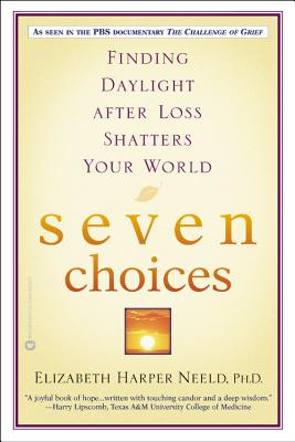 Seven Choices: Finding Daylight After Loss Shatters Your World - Neeld, Elizabeth Harper, Ph.D.
