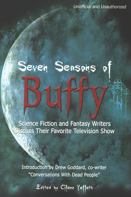 Seven Seasons of Buffy: Science Fiction and Fantasy Writers Discuss Their Favorite Television Show - Yeffeth, Glenn (Editor)