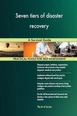 Seven Tiers of Disaster Recovery: A Survival Guide - Blokdyk, Gerard