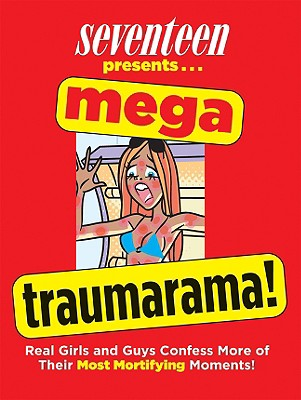 Seventeen Presents... Mega Traumarama!: Real Girls and Guys Confess More of Their Most Mortifying Moments! - Seventeen Magazine (Editor)