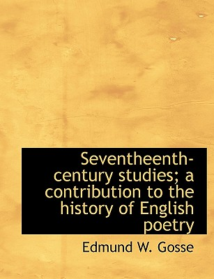Seventheenth-Century Studies; A Contribution to the History of English Poetry - Gosse, Edmund