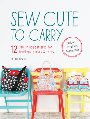 Sew Cute to Carry: 12 Stylish Bag Patterns for Handbags, Purses & Totes - McNeice, Melanie