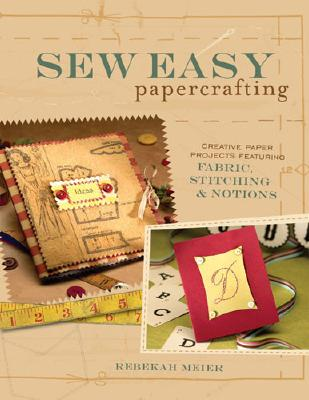 Sew Easy Papercrafting: Creative Paper Projects Featuring Fabric, Stitching & Notions - Meier, Rebekah, and North Light Books (Creator)