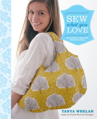 Sew What You Love: The Easiest, Prettiest Projects Ever - Whelan, Tanya