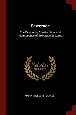Sewerage: The Designing, Construction, and Maintenance of Sewerage Systems - Folwell, Amory Prescott