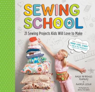 Sewing School: 21 Sewing Projects Kids Will Love to Make - Lisle, Andria