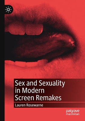 Sex and Sexuality in Modern Screen Remakes - Rosewarne, Lauren