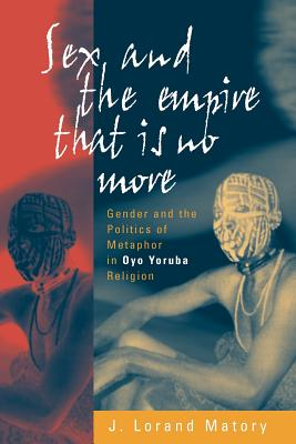 Sex and the Empire That Is No More: Gender and the Politics of Metaphor in Oyo Yoruba Religion - Matory, J Lorand