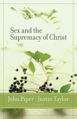 Sex and the Supremacy of Christ - Piper, John (Editor), and Taylor, Justin (Editor), and Patterson, Ben (Contributions by)