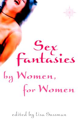 Sex Fantasies by Women for Women - Sussman, Lisa