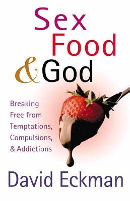 Sex, Food, & God: Breaking Free from Temptations, Compulsions, & Addictions - Eckman, David